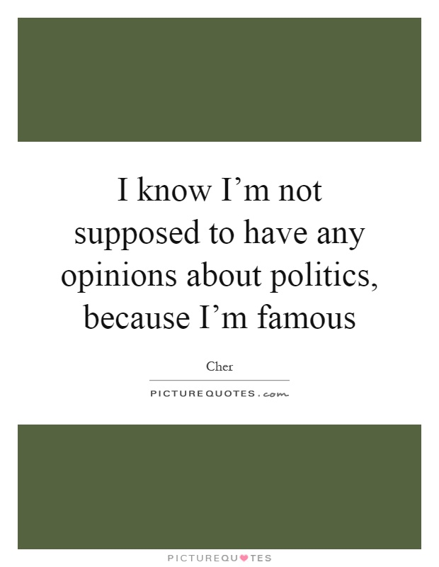 I know I'm not supposed to have any opinions about politics, because I'm famous Picture Quote #1