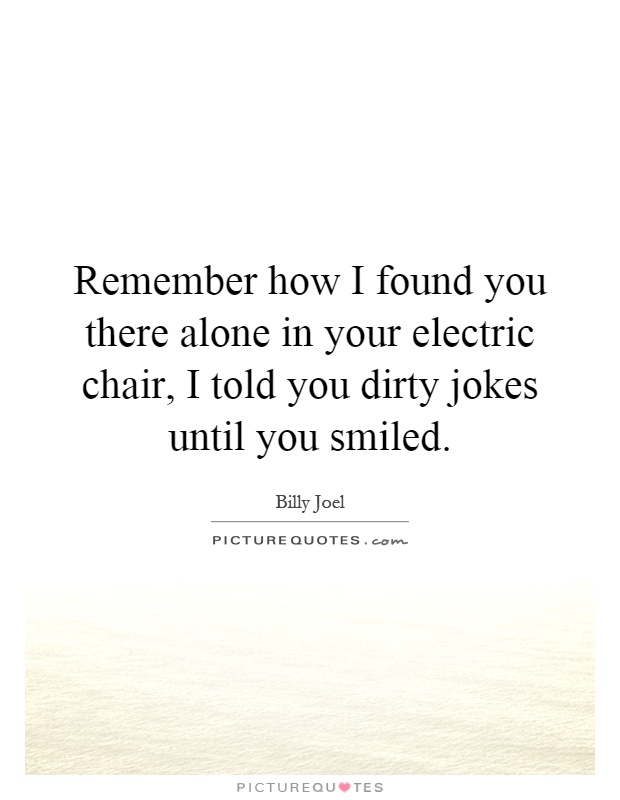 Remember how I found you there alone in your electric chair, I told you dirty jokes until you smiled Picture Quote #1