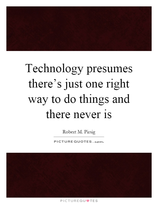 Technology presumes there's just one right way to do things and there never is Picture Quote #1