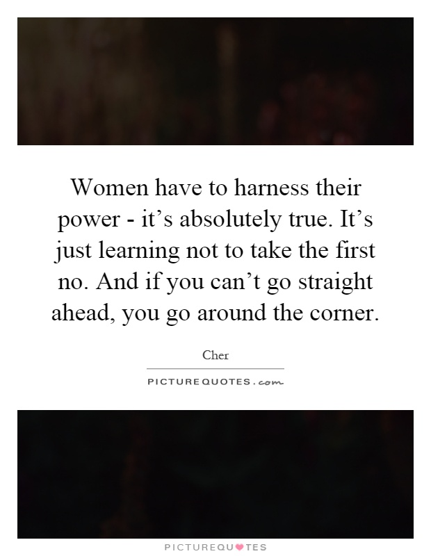Women have to harness their power - it's absolutely true. It's just learning not to take the first no. And if you can't go straight ahead, you go around the corner Picture Quote #1