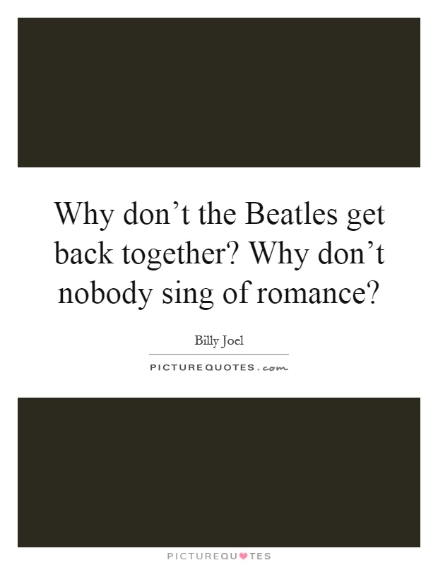 Why don't the Beatles get back together? Why don't nobody sing of romance? Picture Quote #1