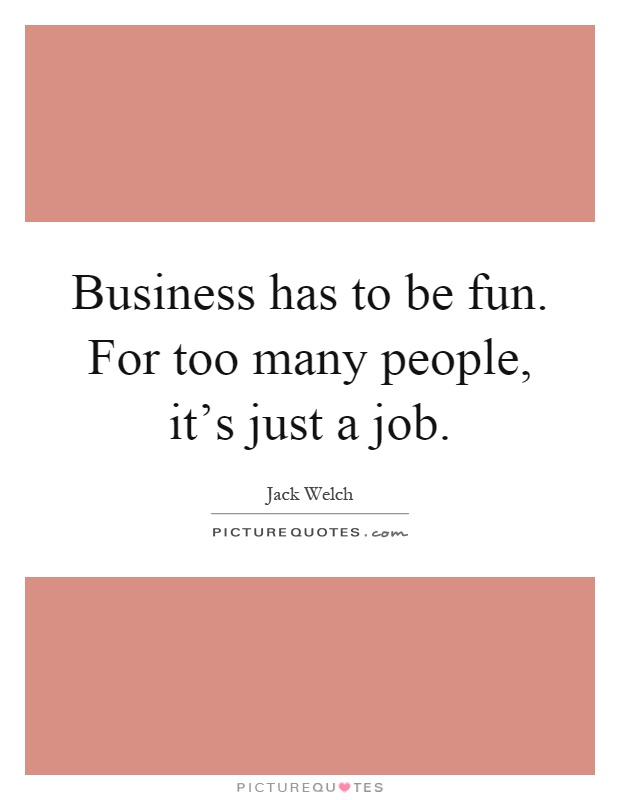 Business has to be fun. For too many people, it's just a job Picture Quote #1