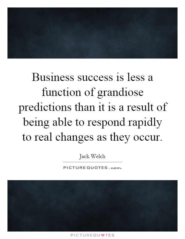 Business success is less a function of grandiose predictions than it is a result of being able to respond rapidly to real changes as they occur Picture Quote #1