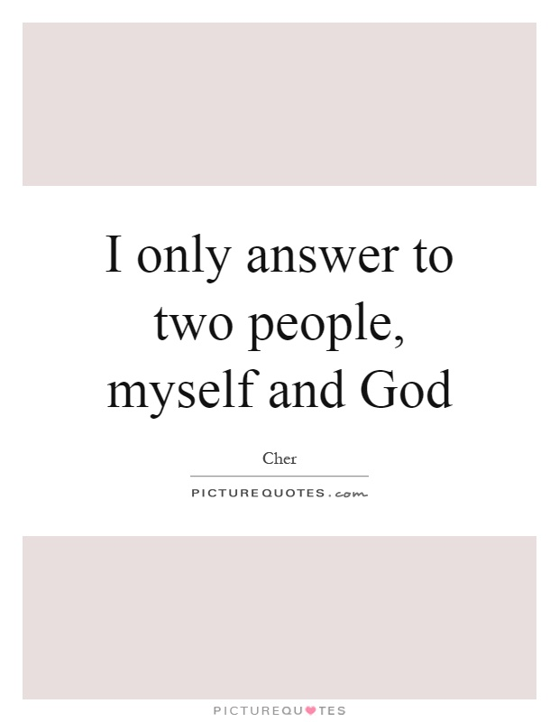 I only answer to two people, myself and God Picture Quote #1