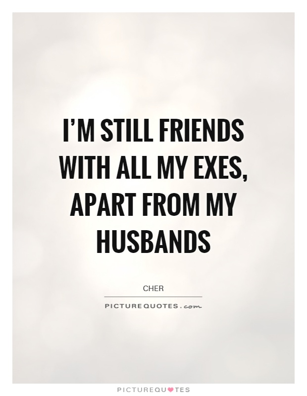 I\'m still friends with all my exes, apart from my husbands ...