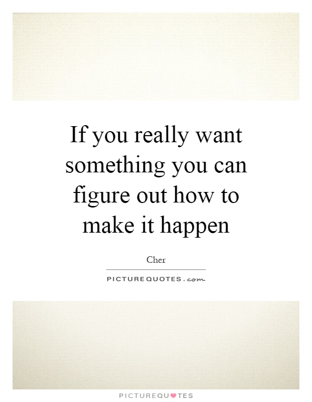 If you really want something you can figure out how to make it happen Picture Quote #1