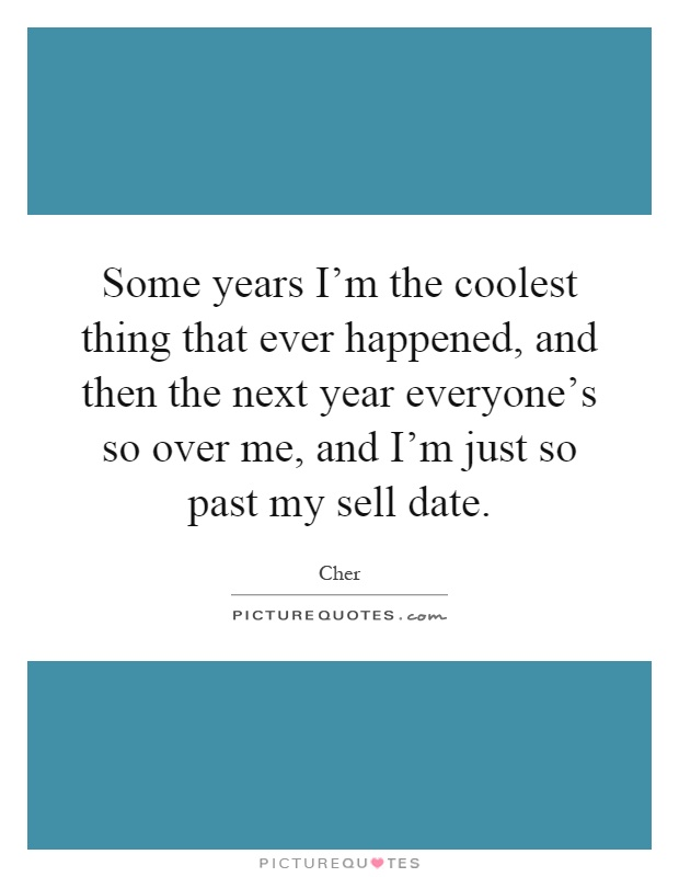Some years I'm the coolest thing that ever happened, and then the next year everyone's so over me, and I'm just so past my sell date Picture Quote #1