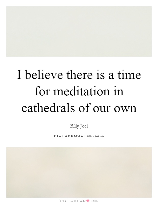I believe there is a time for meditation in cathedrals of our own Picture Quote #1
