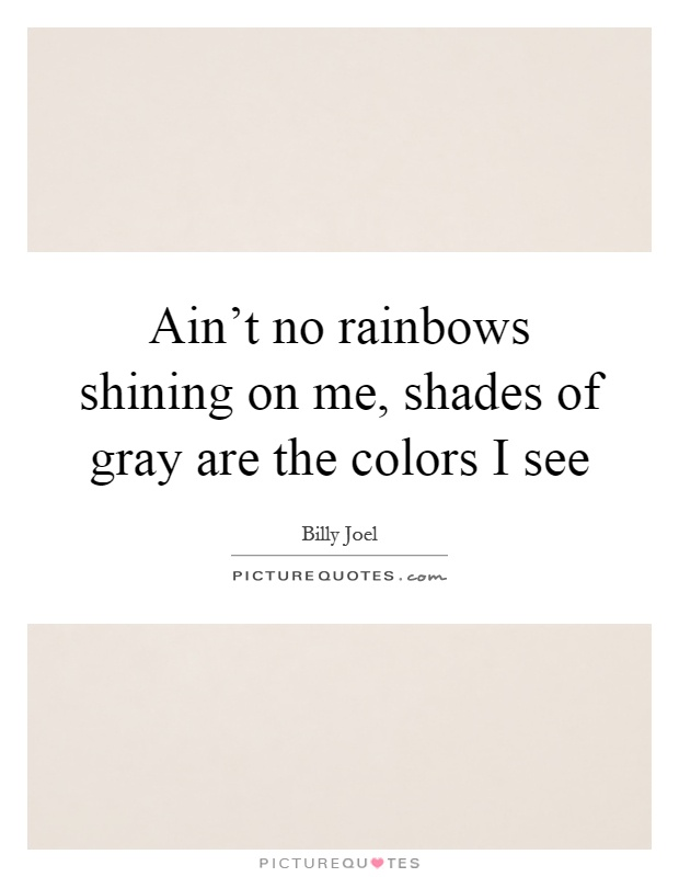 Ain't no rainbows shining on me, shades of gray are the colors I see Picture Quote #1