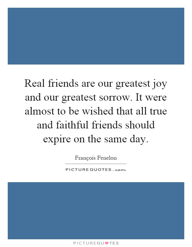 Real friends are our greatest joy and our greatest sorrow. It were almost to be wished that all true and faithful friends should expire on the same day Picture Quote #1