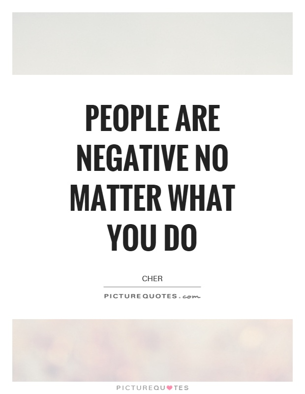 People are negative no matter what you do Picture Quote #1