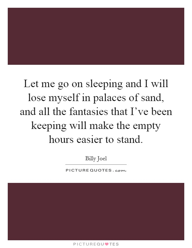 Let me go on sleeping and I will lose myself in palaces of sand, and all the fantasies that I've been keeping will make the empty hours easier to stand Picture Quote #1