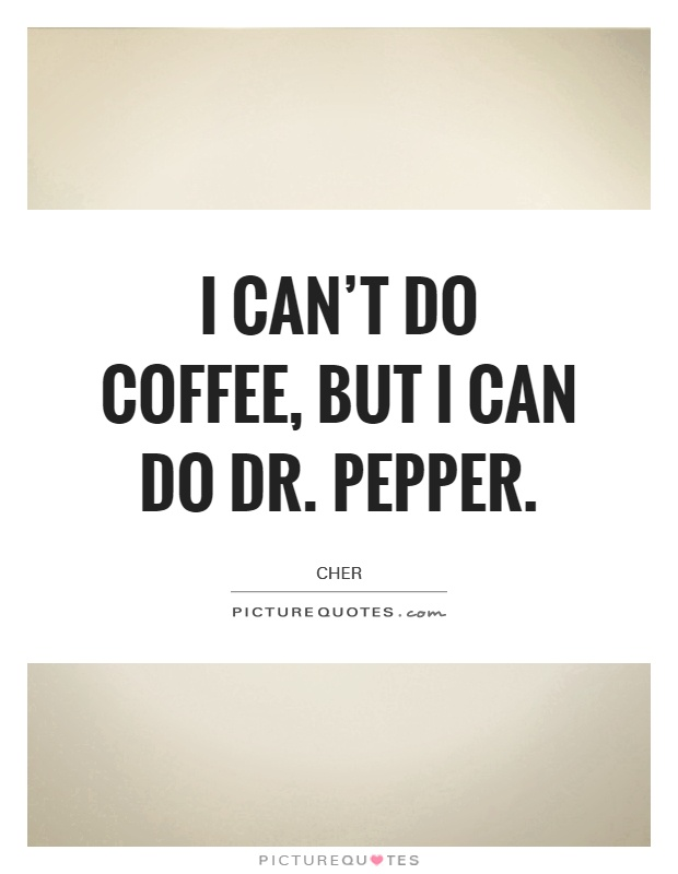 I can't do coffee, but I can do Dr. Pepper Picture Quote #1
