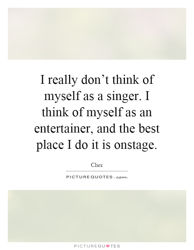 I really don't think of myself as a singer. I think of myself as an entertainer, and the best place I do it is onstage Picture Quote #1