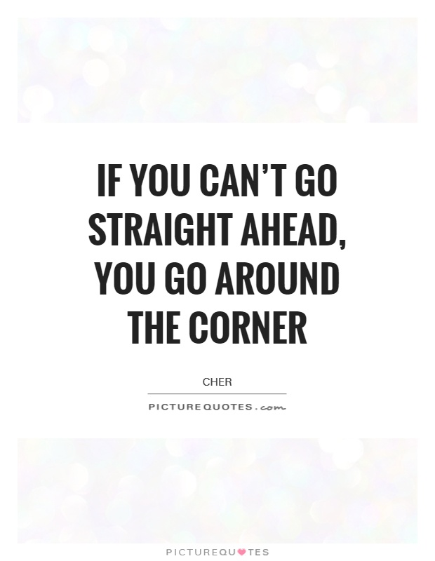 If you can't go straight ahead, you go around the corner Picture Quote #1