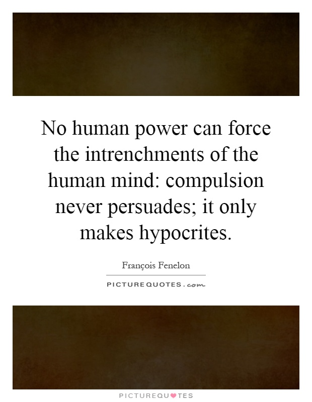 No human power can force the intrenchments of the human mind: compulsion never persuades; it only makes hypocrites Picture Quote #1