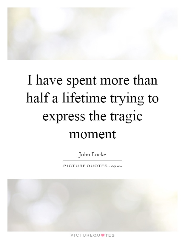I have spent more than half a lifetime trying to express the tragic moment Picture Quote #1