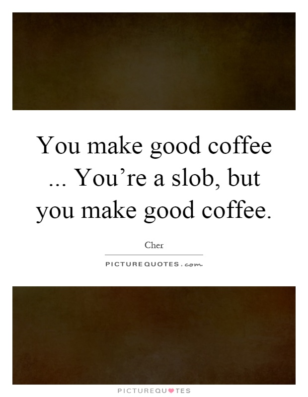 You make good coffee... You're a slob, but you make good coffee Picture Quote #1