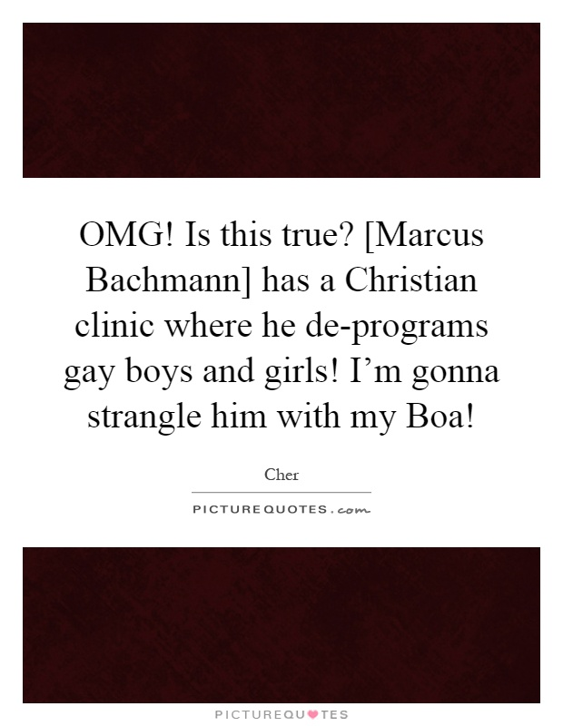 OMG! Is this true? [Marcus Bachmann] has a Christian clinic where he de-programs gay boys and girls! I'm gonna strangle him with my Boa! Picture Quote #1