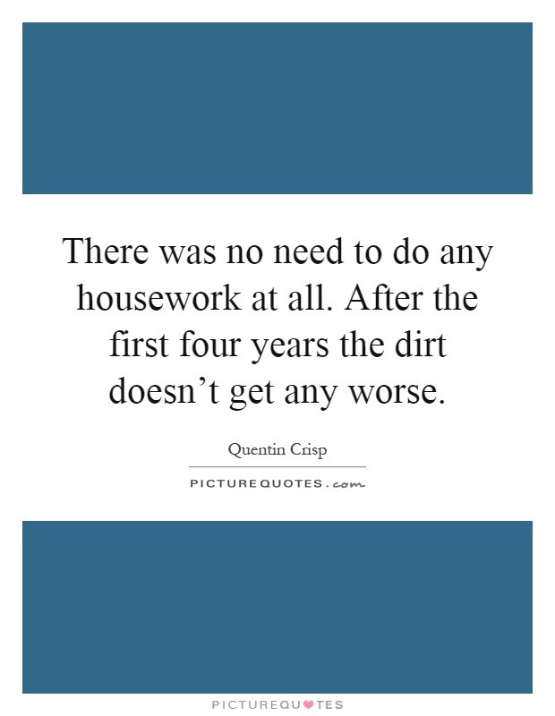 There was no need to do any housework at all. After the first four years the dirt doesn't get any worse Picture Quote #1