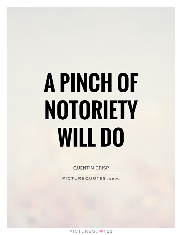 A pinch of notoriety will do Picture Quote #1