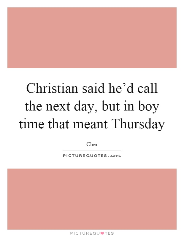 Christian said he'd call the next day, but in boy time that meant Thursday Picture Quote #1