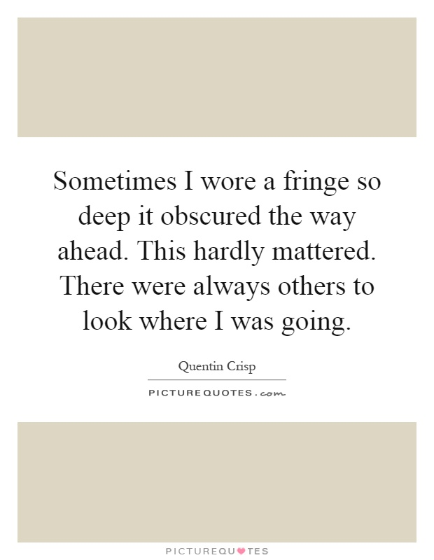 Sometimes I wore a fringe so deep it obscured the way ahead. This hardly mattered. There were always others to look where I was going Picture Quote #1