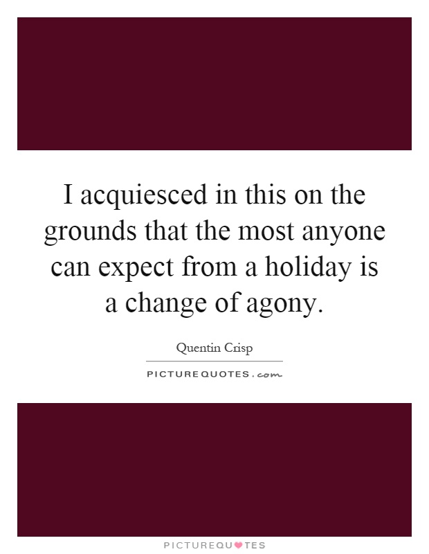 I acquiesced in this on the grounds that the most anyone can expect from a holiday is a change of agony Picture Quote #1