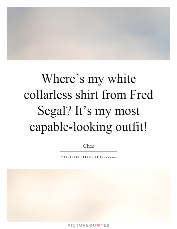 Where's my white collarless shirt from Fred Segal? It's my most capable-looking outfit! Picture Quote #1