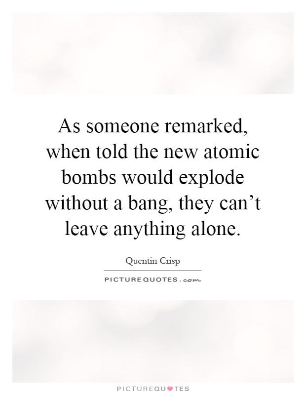 As someone remarked, when told the new atomic bombs would explode without a bang, they can't leave anything alone Picture Quote #1
