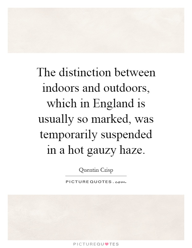 The distinction between indoors and outdoors, which in England is usually so marked, was temporarily suspended in a hot gauzy haze Picture Quote #1
