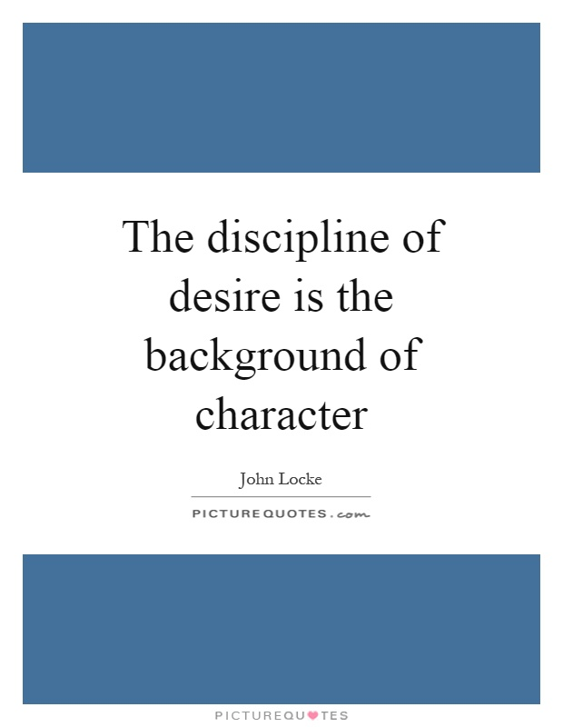 The discipline of desire is the background of character Picture Quote #1