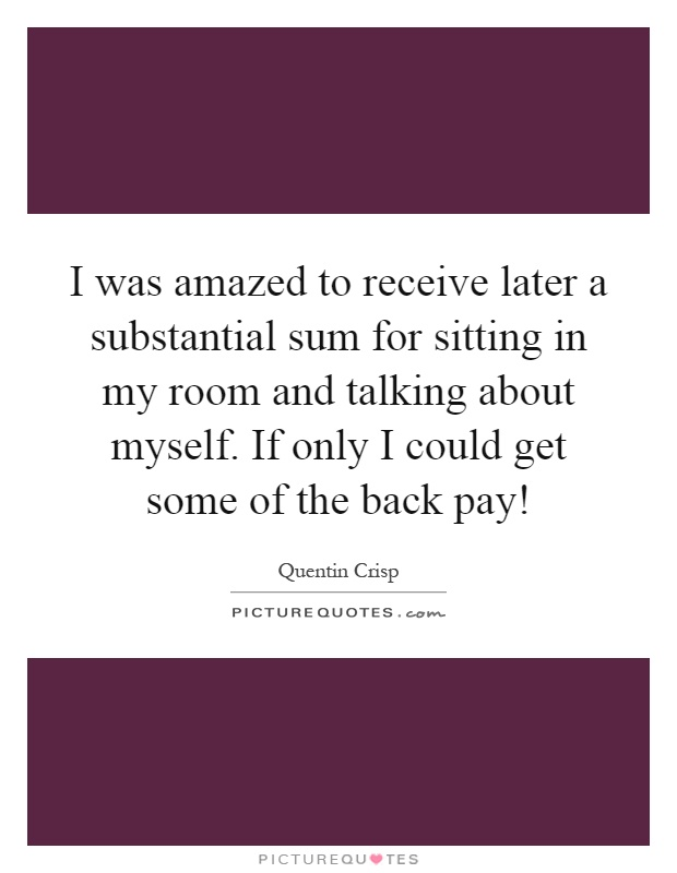 I was amazed to receive later a substantial sum for sitting in my room and talking about myself. If only I could get some of the back pay! Picture Quote #1