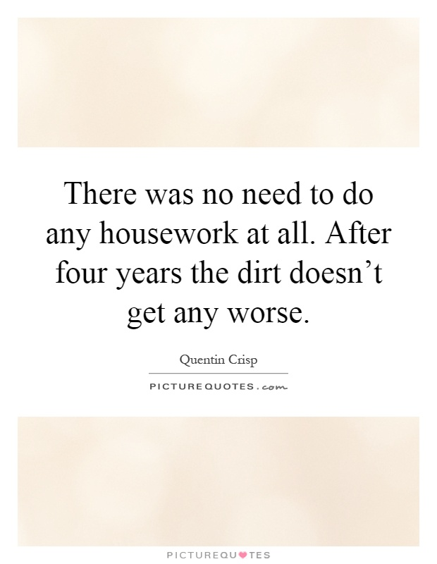There was no need to do any housework at all. After four years the dirt doesn't get any worse Picture Quote #1