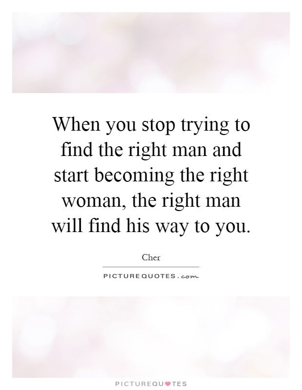 When you stop trying to find the right man and start becoming the right woman, the right man will find his way to you Picture Quote #1