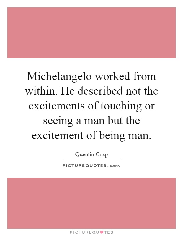 Michelangelo worked from within. He described not the excitements of touching or seeing a man but the excitement of being man Picture Quote #1