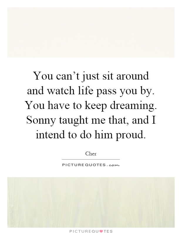 You can't just sit around and watch life pass you by. You have to keep dreaming. Sonny taught me that, and I intend to do him proud Picture Quote #1