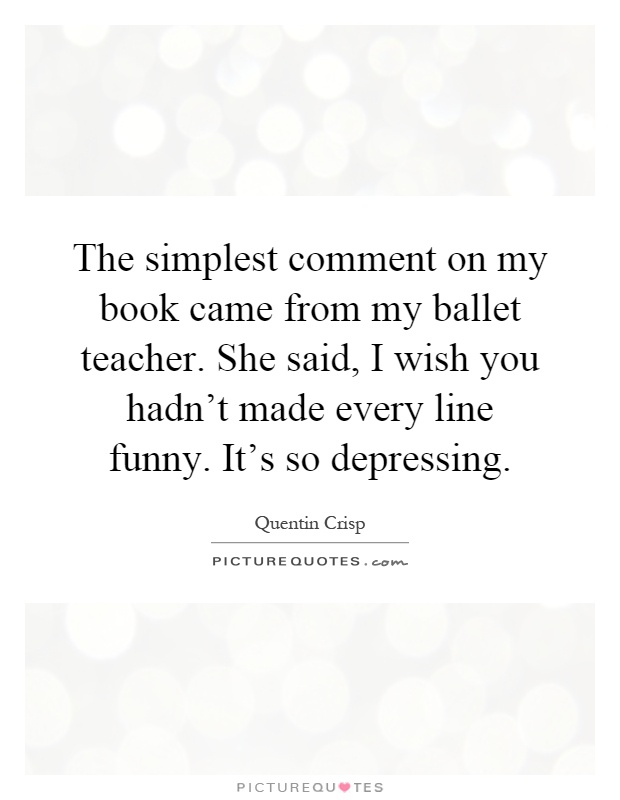 The simplest comment on my book came from my ballet teacher. She said, I wish you hadn't made every line funny. It's so depressing Picture Quote #1