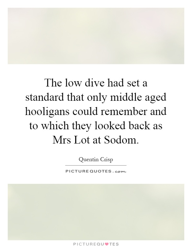 The low dive had set a standard that only middle aged hooligans could remember and to which they looked back as Mrs Lot at Sodom Picture Quote #1