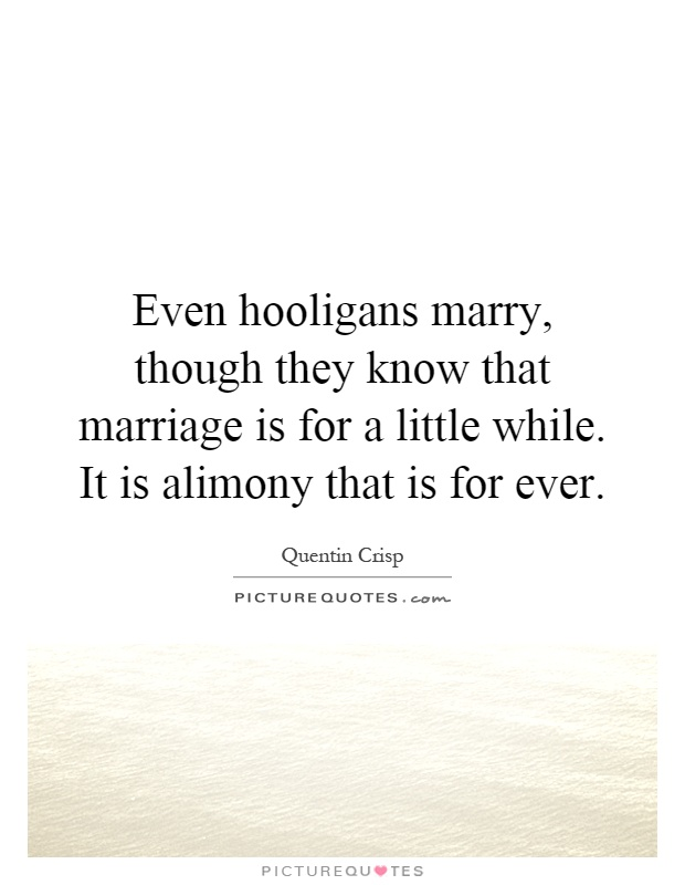 Even hooligans marry, though they know that marriage is for a little while. It is alimony that is for ever Picture Quote #1