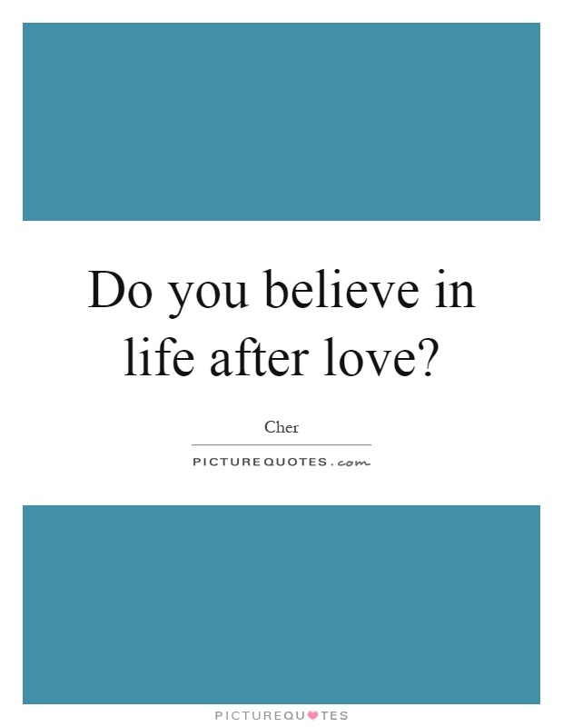 Do you believe in life after love