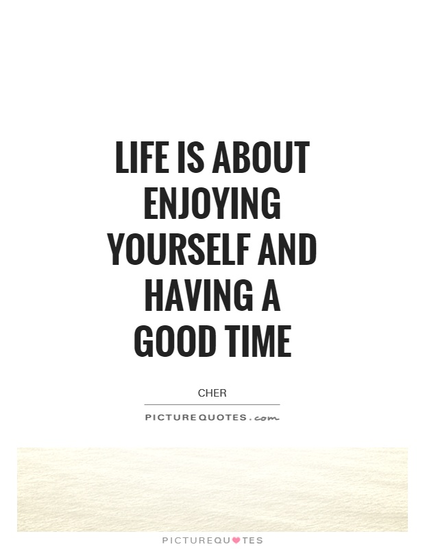 Life is about enjoying yourself and having a good time Picture Quote #1