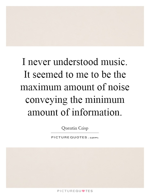I never understood music. It seemed to me to be the maximum amount of noise conveying the minimum amount of information Picture Quote #1