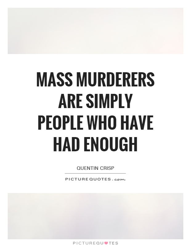 Mass murderers are simply people who have had ENOUGH Picture Quote #1