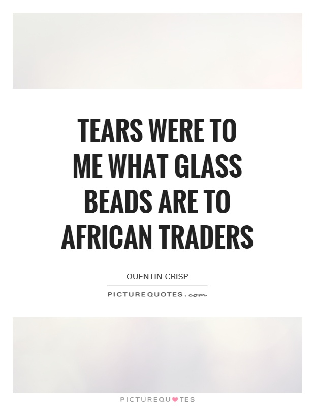 Tears were to me what glass beads are to African traders Picture Quote #1