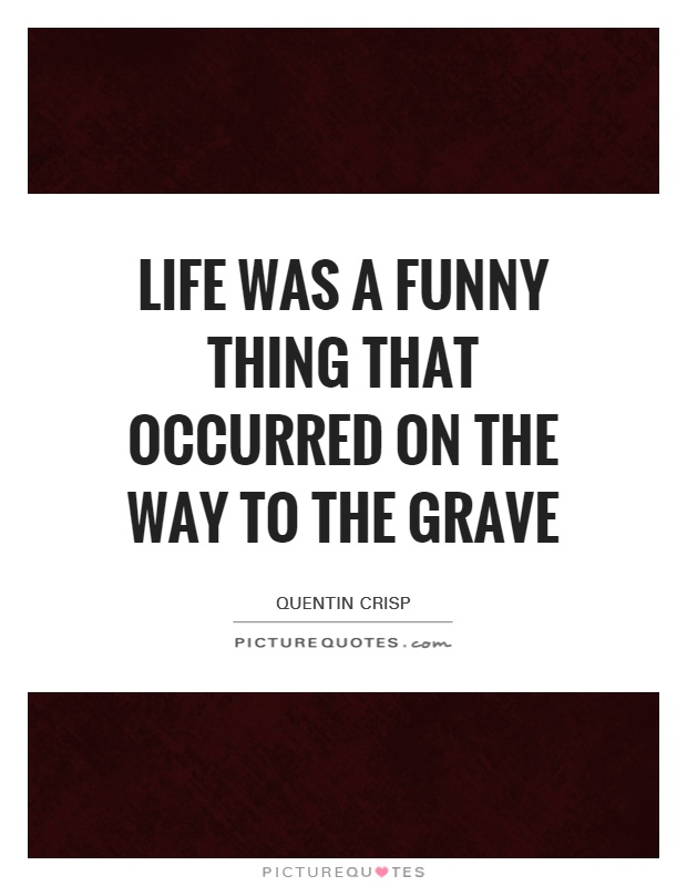 Life was a funny thing that occurred on the way to the grave Picture Quote #1