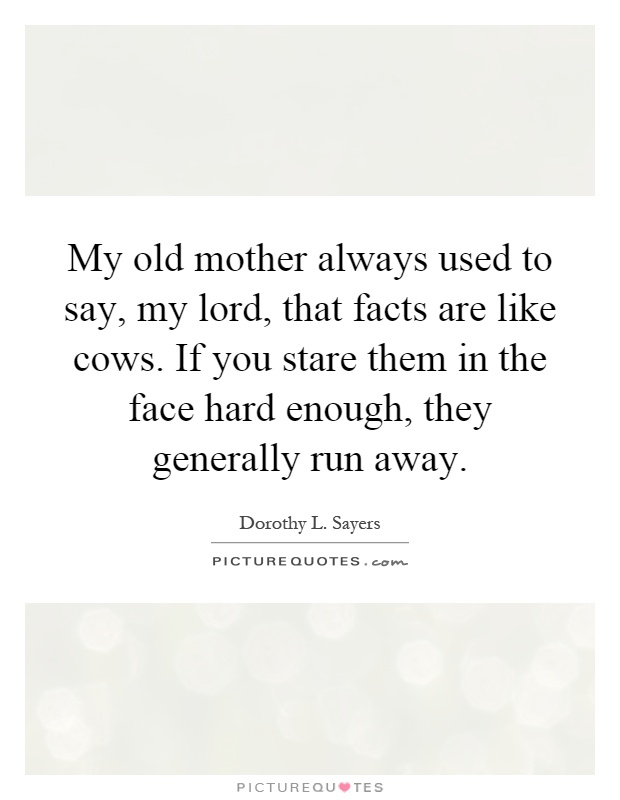 My old mother always used to say, my lord, that facts are like cows. If you stare them in the face hard enough, they generally run away Picture Quote #1