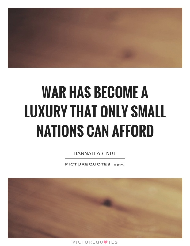 War has become a luxury that only small nations can afford Picture Quote #1