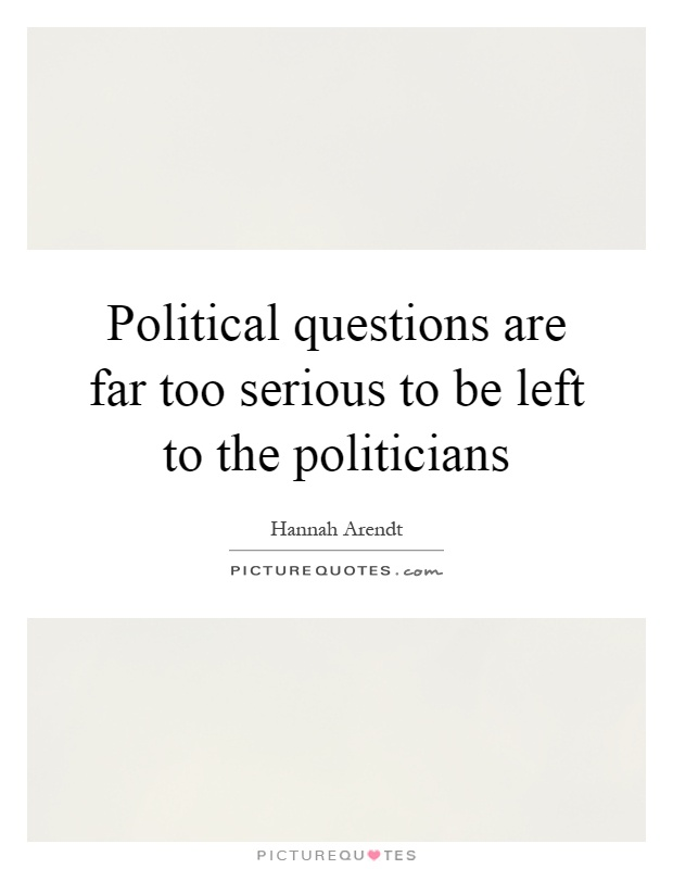 Political questions are far too serious to be left to the politicians Picture Quote #1