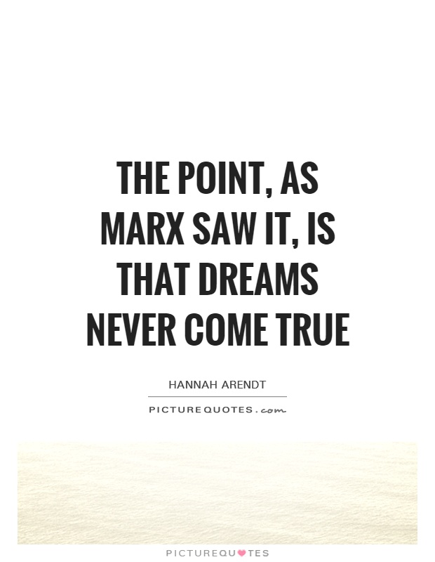 The point, as Marx saw it, is that dreams never come true Picture Quote #1
